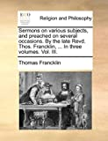 Sermons on Various Subjects, and Preached on Several Occasions by the Late Revd Thos Francklin, in Three, Thomas Francklin, 1140724967