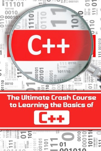 C++: The Ultimate Crash Course to Learning the Basics of C++(C programming,C++ in easy steps,C++ programming,Start coding today) (C programming in easy steps) (Volume 1)