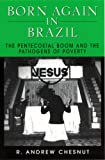 Born Again in Brazil : The Pentecostal Boom and the Pathogens of Poverty, Chesnut, R. Andrew, 0813524059