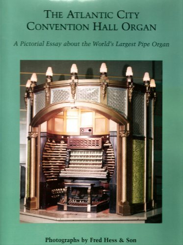 The Atlantic City Convention Hall Organ: A Pictorial Essay of the Worlds Largest Pipe Organ Fred Hess & Son