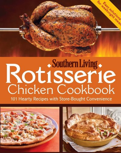 Rotisserie Chicken Cookbook: 101 hearty dishes with store-bought convenience by Editors of Southern Living Magazine