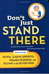 Don't Just Stand There: How to Be Helpful, Clued-In, Supportive, Engaged & Relevant in the Delivery Room Paperback