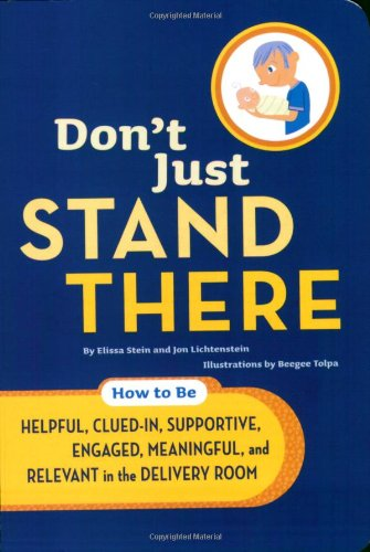 Don't Just Stand There: How to Be Helpful, Clued-In, Supportive, Engaged, Meaningful, and Relevant in the Delivery Room