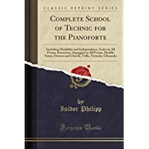 Complete School of Technic for the Pianoforte: Including Flexibility and Independence, Scales in All Forms, Extension, Arpeggios in All Forms, Double ... Trills, Tremolo, Glissando (Classic Reprint)
