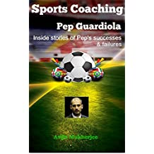 Sports Coaching: Pep Guardiola - Inside stories of Pep's Successes & Failures (The Coaching hero, Biography & Memory, Deportes(Spanish), Futbol, Soccer iQ, The essential smart football)