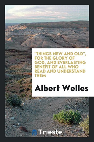 (Things New and Old, for the Glory of God, and Everlasting Benefit of All who Read and Understand Them )