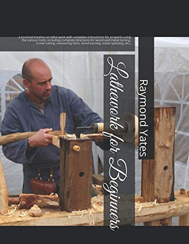 Lathework for Beginners: a practical treatise on lathe work with complete instructions for properly using the various tools, including complete ... tools, wood turning, metal spinning, etc.,