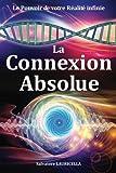 La Connexion Absolue: accéder dès à présent à votre Réalité ultime, votre pleine Conscience illimitée, le Soi, la Totalité et transformer votre ... des connaissances, le Secret des secrets !