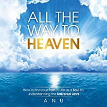 All the Way to Heaven: How to Find Your Path in Life as a Soul by Understanding the Universal Laws Audiobook by Andrew Shaw Narrated by Andrew Shaw
