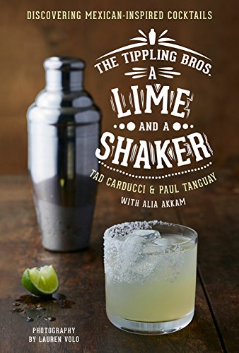 The Tippling Bros. A Lime and a Shaker: Discovering Mexican-Inspired Cocktails by Tad Carducci, Paul Tanguay, Alia Akkam