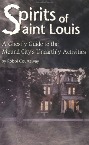 Spirits of St. Louis: A Ghostly Guide to the Mound City's Unearthly Activities