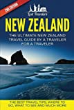 New Zealand: The Ultimate New Zealand Travel Guide By A Traveler For A Traveler: The Best Travel Tips; Where To Go, What To See And Much More