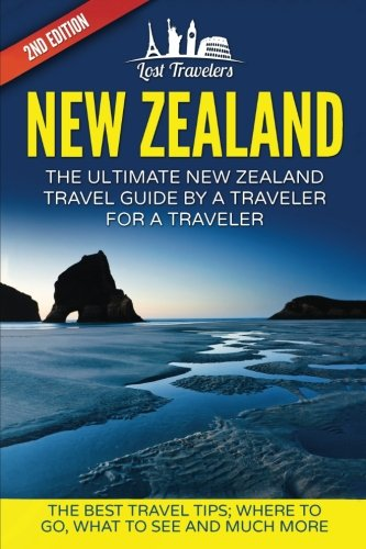 New Zealand: The Ultimate New Zealand Travel Guide By A Traveler For A Traveler: The Best Travel Tips; Where To Go, What