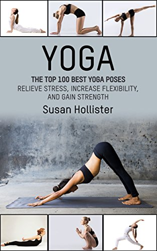 (Yoga: The Top 100 Best Yoga Poses: Relieve Stress, Increase Flexibility, and Gain Strength (Yoga Postures Poses Exercises Techniques and Guide For Healing ... Strengthening and Stress Relief Book 1))