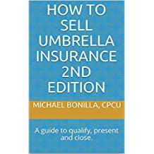 How to Sell Umbrella Insurance 2nd Edition: A guide to qualify, present and close.