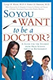 So You Want to Be a Doctor?: A Guide for the Student From High School Through Retirement
