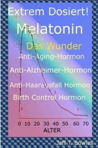 Extrem Dosiert! Melatonin Das Wunder Anti-Aging-Hormon, Anti-Alzheimer-Hormon, Anti-Haarausfall-Hormon, Birth Control Hormone (German Edition)