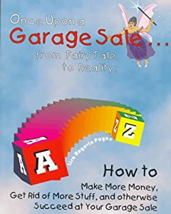 Once upon a Garage Sale: From Fairy Tale to Reality : How to Make More Money, Get Rid of More Stuff, and Otherwise Succeed at Your Garage Sale