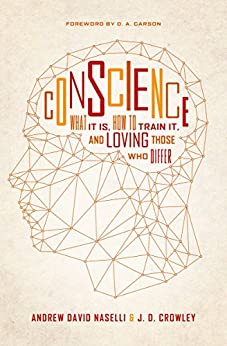Conscience: What It Is, How to Train It, and Loving Those Who Differ by [Naselli, Andrew David, Crowley, J. D.]
