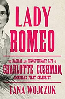 Book Cover: Lady Romeo: The Radical and Revolutionary Life of Charlotte Cushman, America's First Celebrity