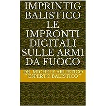 Imprintig Balistico le impronti digitali sulle armi da fuoco (Italian Edition)