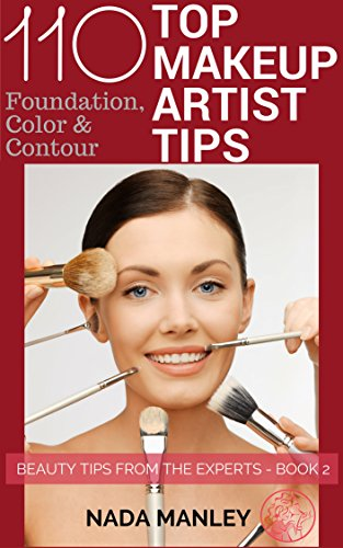 110 Top Makeup Artist Tips: Foundation, Contour & Color (Beauty Tips from the Experts Book (Artist Tips)
