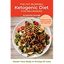 The Fat Burning Ketogenic Diet for Beginners: Master Your Body In 10 Days Or Less