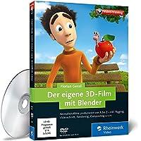 Der eigene 3D-Film mit Blender: Animationsfilme produzieren von A bis Z