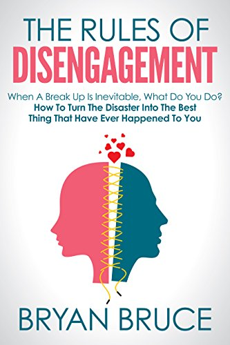 The Rules Of Disengagement: When A Break Up Is Inevitable, What Do You Do? How To Turn The Disaster Into The Best Thing That Have Ever Happened To You