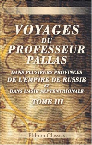 Voyages du professeur Pallas, dans plusieurs provinces de l'empire de Russie et dans l'Asie septentrionale: Traduits de l'allemand. Tome 3 (French Edition) PDF Text fb2 ebook
