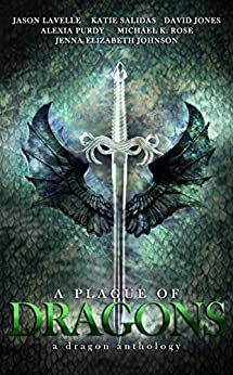 A Plague of Dragons (A Dragon Anthology) by [Salidas, Katie, Rose, Michael K., Johnson, Jenna Elizabeth, Purdy, Alexia, Lavelle, Jason, Jones, David]