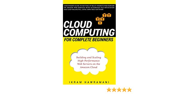 Cloud Computing for Complete Beginners Building and Scaling HighPerformance Web Servers on the Amazon Cloud