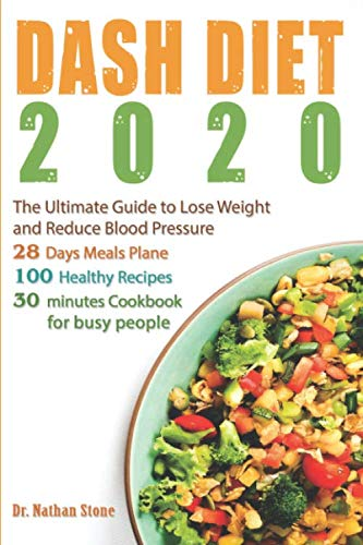 Dash Diet 2020: The Ultimate Guide to Lose Weight and Reduce Blood Pressure – 28 Days Meal Plane with 100 Healthy Recipes Full of Flavor. Super Easy 30 – Minute Cookbook for Busy People