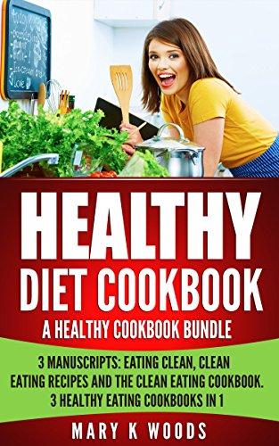 Healthy Diet Cookbook: A Healthy Eating Cookbook Bundle, 3 Manuscripts: Eating Clean, Clean Eating Recipes and The Clean Eating Cookbook. 3 Healthy Eating Cookbooks in 1 by Mary K Woods