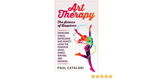 Art Therapy - The Science of Happiness: Overcome Stress, Depression and  Anxiety Using The Power of Music, Dance, Writing and Drawing (Performing  Arts