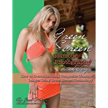 Green Screen Glamour Photography Made Easy: How to Create Beautiful Composite Glamour Images Using Green Screen Technology