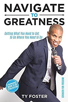 Navigate to Greatness: Getting What You Need to Get to Go Where You Need to Go by [Foster, Ty]