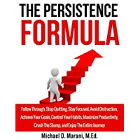 The Persistence Formula: Follow Through, Stop Quitting, Stay Focused, Avoid Distraction, Achieve Your Goals, Control Your Habits, Maximize Productivity, ... Enjoy The Entire Journey (English Edition)
