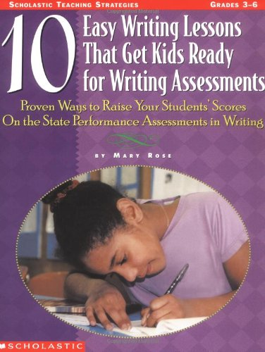 10 Easy Writing Lessons That Get Kids Ready for Writing Assessments: Proven Ways to Raise Your Students' Scores on the S