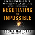 Negotiating the Impossible: How to Break Deadlocks and Resolve Ugly Conflicts (Without Money or Muscle) Audiobook by Deepak Malhotra Narrated by Wes Bleed