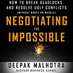 Negotiating the Impossible: How to Break Deadlocks and Resolve Ugly Conflicts (Without Money or Muscle) | Deepak Malhotra