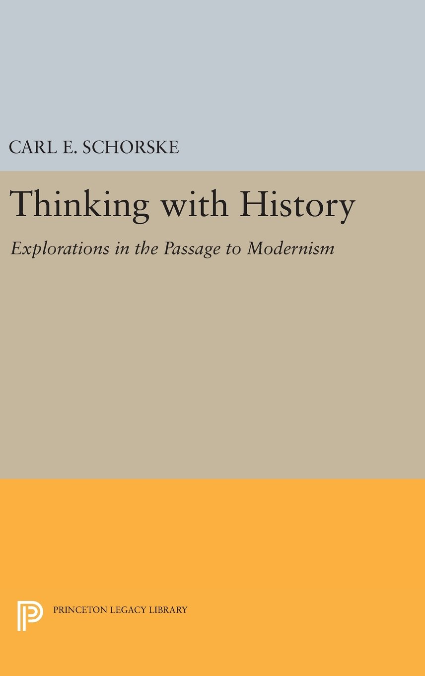 Thinking with History: Explorations in the Passage to Modernism (Princeton  Legacy Library): Amazon.co.uk: Carl E. Schorske: 9780691635385: Books