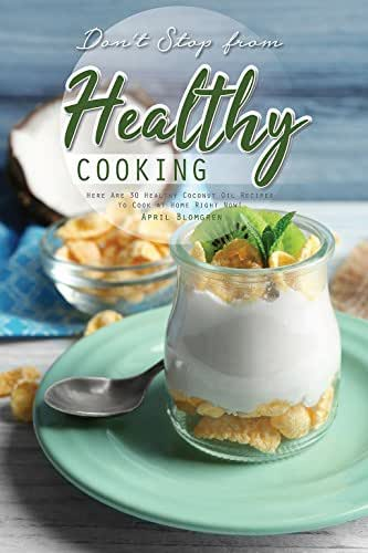 Don't Stop from Healthy Cooking: Here Are 30 Healthy Coconut Oil Recipes to Cook at Home Right Now!
