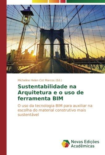 Sustentabilidade na Arquitetura e o uso de ferramenta BIM: O uso da tecnologia BIM para auxiliar na escolha do material construtivo mais sustentvel (Portuguese Edition)