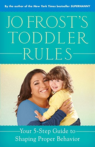 Jo Frost#039s Toddler Rules: Your 5Step Guide to Shaping Proper Behavior