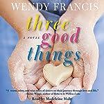 Three Good Things: A Novel   Wendy Francis