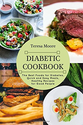 Diabetic Cookbook: The Best Foods for Diabetes, Quick and Easy Meals, Healthy Recipes for Good People by Teresa Moore