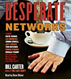 Desperate Networks: Starring Katie Couric Les Moonves Simon Cowell Dan Rather Jeff Zucker Teri Hatcher Conan O Brian Donald Trump and a Host of Other Movers and Shakers Who...