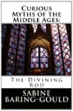 Curious Myths of the Middle Ages: the Divining Rod, Sabine Baring-Gould, 1495255131