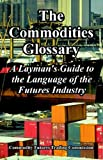 The Commodities Glossary: A Layman's Guide to the Language of the Futures Industry